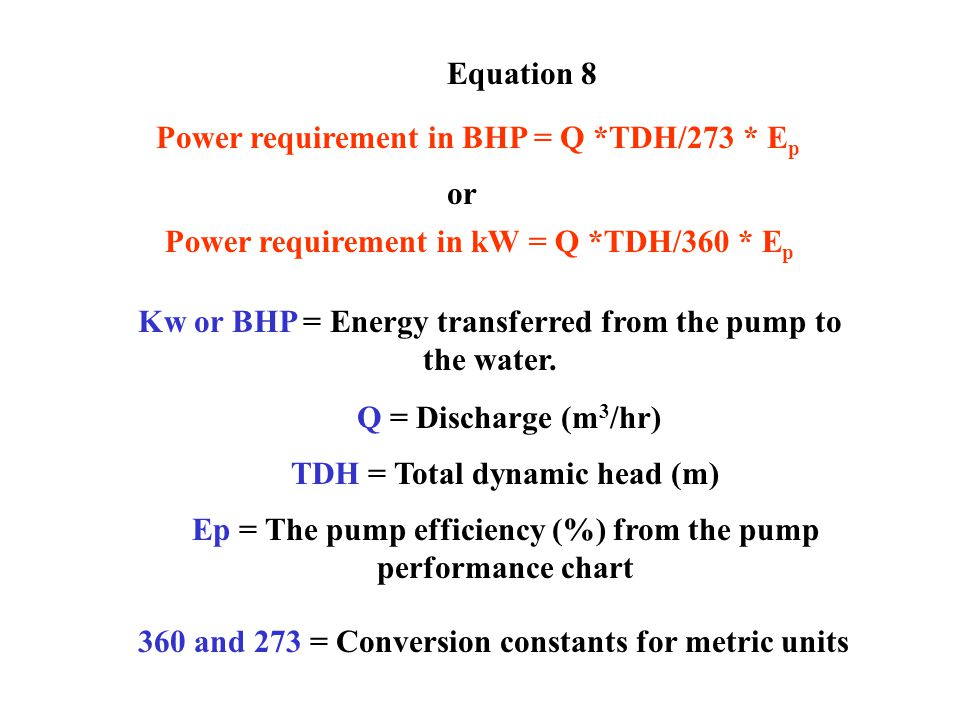 Equation 8 Power requirement in BHP = Q *TDH/273 * E p or Power requirement in kW = Q *TDH/360 * E p Kw or BHP = Energy transferred from the pump to the water.