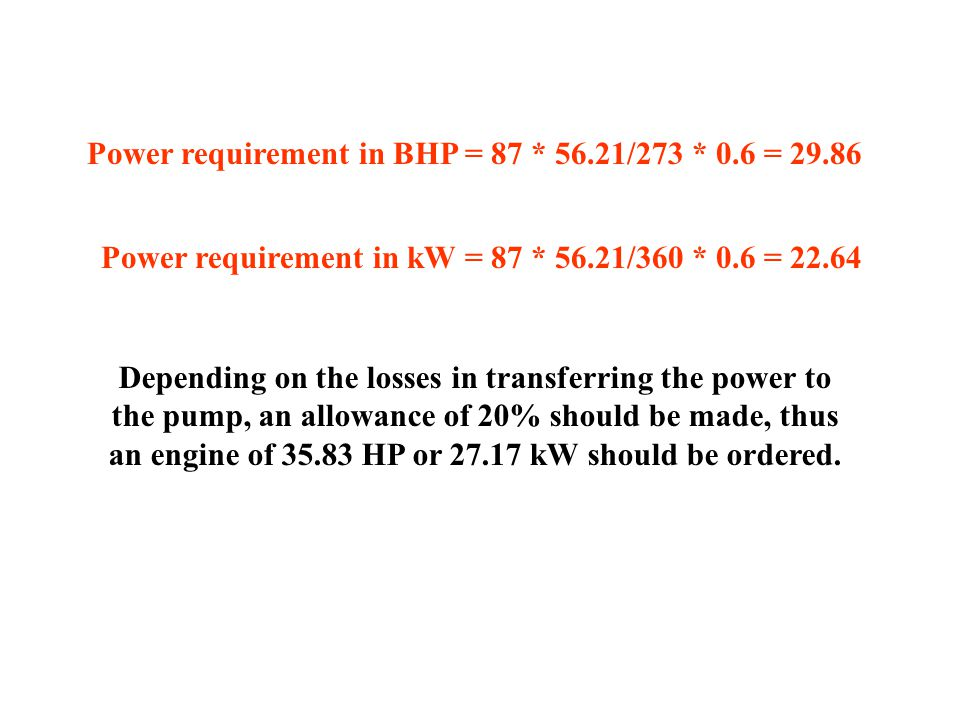 Power requirement in BHP = 87 * 56.21/273 * 0.6 = 29.86 Power requirement in kW = 87 * 56.21/360 * 0.6 = 22.64 Depending on the losses in transferring the power to the pump, an allowance of 20% should be made, thus an engine of 35.83 HP or 27.17 kW should be ordered.