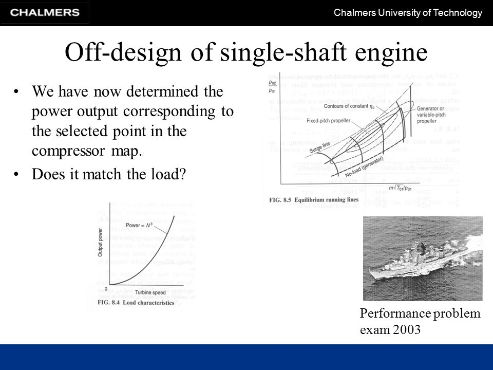 Chalmers University of Technology Off-design of single-shaft engine We have now determined the power output corresponding to the selected point in the compressor map.