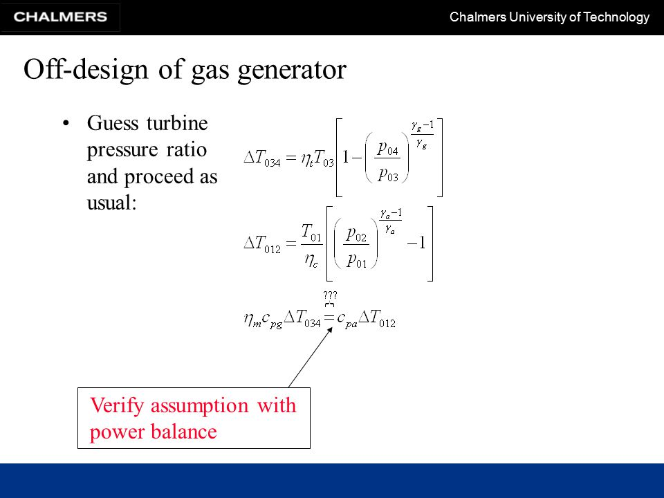 Chalmers University of Technology Off-design of gas generator Guess turbine pressure ratio and proceed as usual: Verify assumption with power balance