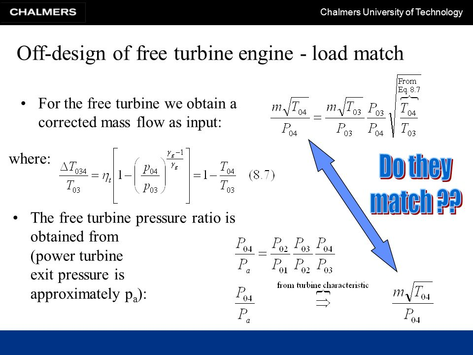 Chalmers University of Technology Off-design of free turbine engine - load match For the free turbine we obtain a corrected mass flow as input: where: The free turbine pressure ratio is obtained from (power turbine exit pressure is approximately p a ):