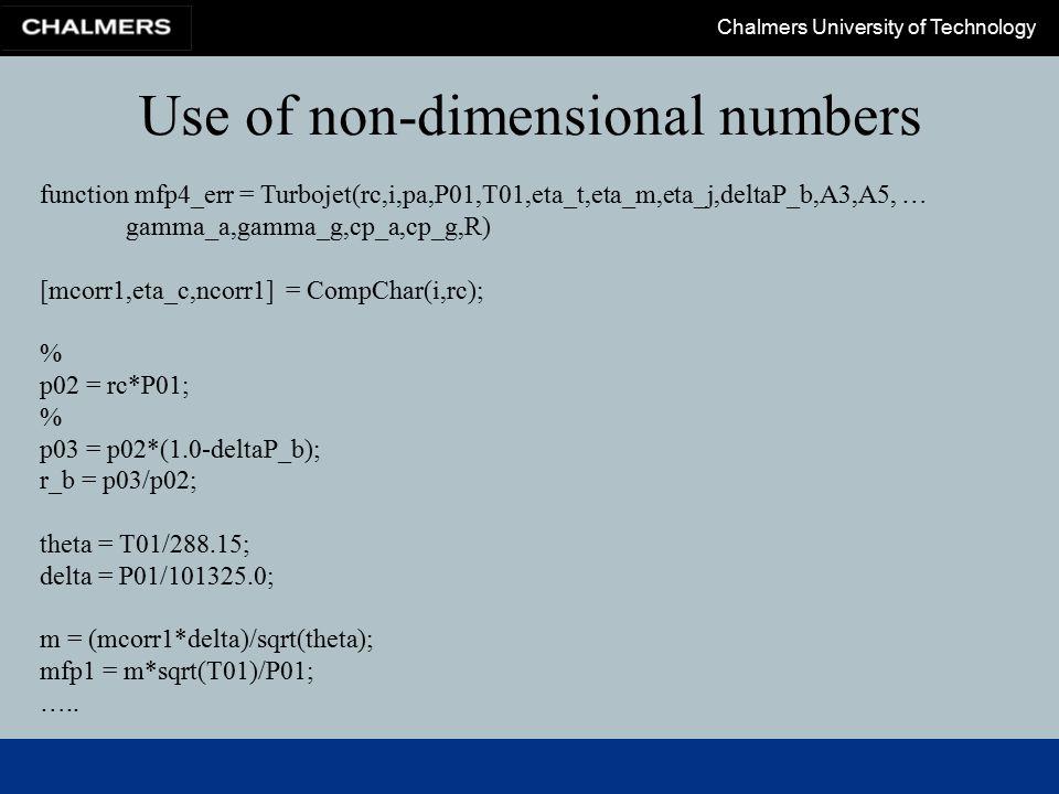 Chalmers University of Technology function mfp4_err = Turbojet(rc,i,pa,P01,T01,eta_t,eta_m,eta_j,deltaP_b,A3,A5, … gamma_a,gamma_g,cp_a,cp_g,R) [mcorr1,eta_c,ncorr1] = CompChar(i,rc); % p02 = rc*P01; % p03 = p02*(1.0-deltaP_b); r_b = p03/p02; theta = T01/288.15; delta = P01/101325.0; m = (mcorr1*delta)/sqrt(theta); mfp1 = m*sqrt(T01)/P01; …..