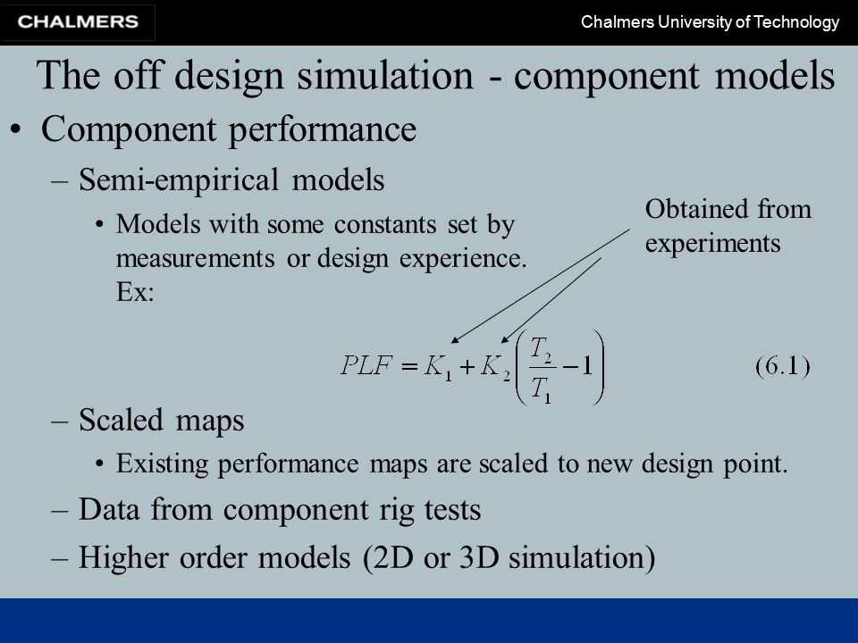 Chalmers University of Technology The off design simulation - component models Engine system model is built by its component models Iteration is frequently required to determine the running line Some engine specific algorithms are found in chapter 8 and 9.