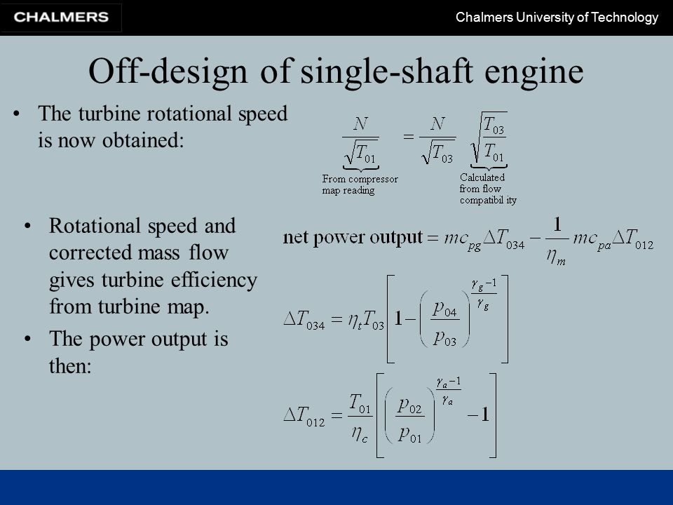 Chalmers University of Technology Off-design of single-shaft engine The turbine rotational speed is now obtained: Rotational speed and corrected mass flow gives turbine efficiency from turbine map.