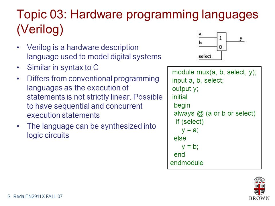 Topic 03: Hardware programming languages (Verilog) Verilog is a hardware description language used to model digital systems Similar in syntax to C Differs from conventional programming languages as the execution of statements is not strictly linear.
