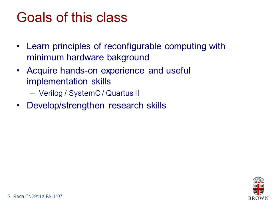Goals of this class Learn principles of reconfigurable computing with minimum hardware bakground Acquire hands-on experience and useful implementation skills –Verilog / SystemC / Quartus II Develop/strengthen research skills S.