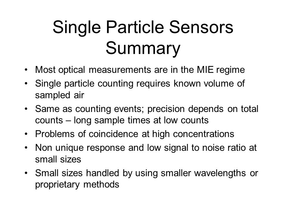 Single Particle Sensors Summary Most optical measurements are in the MIE regime Single particle counting requires known volume of sampled air Same as