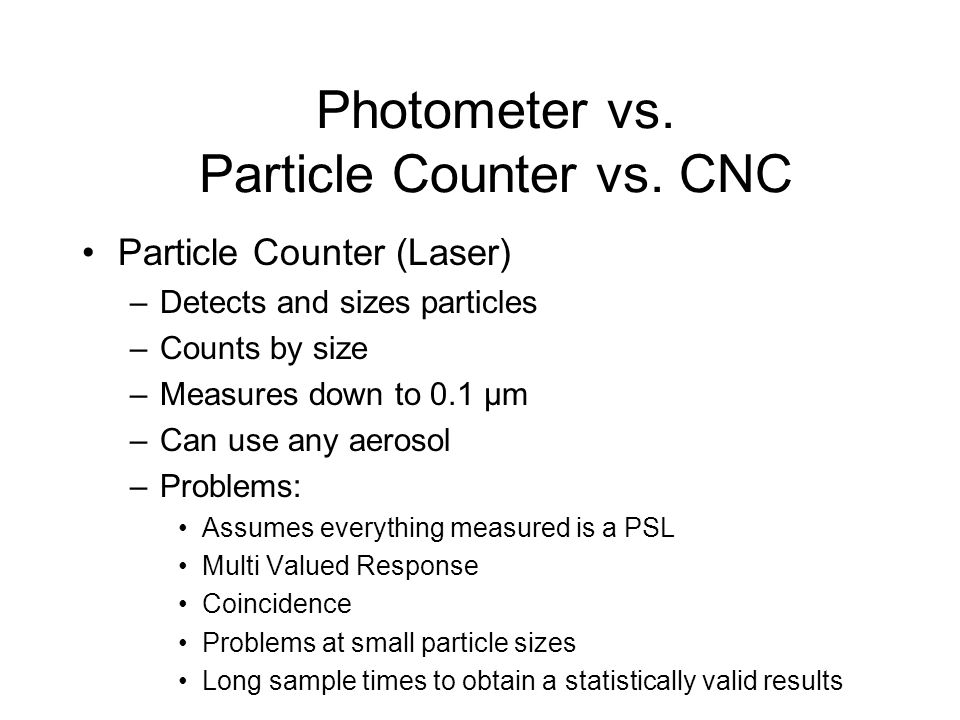 Particle Counter (Laser) –Detects and sizes particles –Counts by size –Measures down to 0.1 μm –Can use any aerosol –Problems: Assumes everything meas