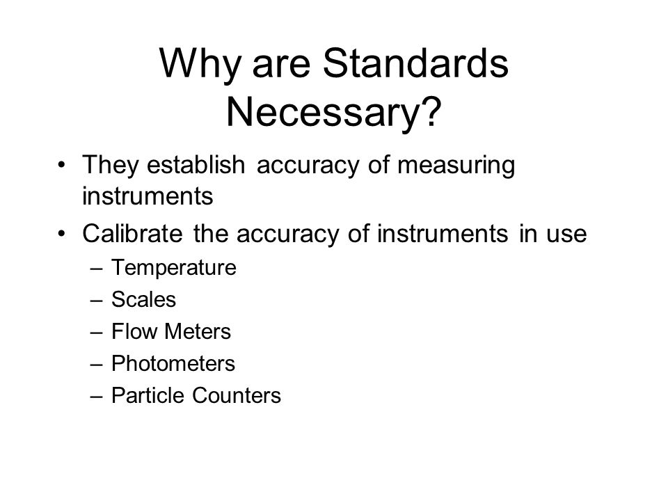 Why are Standards Necessary? They establish accuracy of measuring instruments Calibrate the accuracy of instruments in use –Temperature –Scales –Flow
