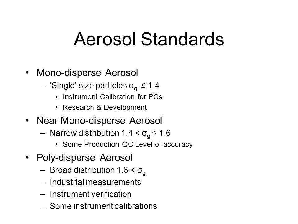 Aerosol Standards Mono-disperse Aerosol –'Single' size particles σ g ≤ 1.4 Instrument Calibration for PCs Research & Development Near Mono-disperse Ae