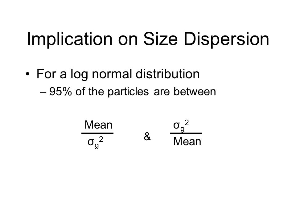 Implication on Size Dispersion For a log normal distribution –95% of the particles are between Meanσ g 2 σ g 2 & Mean