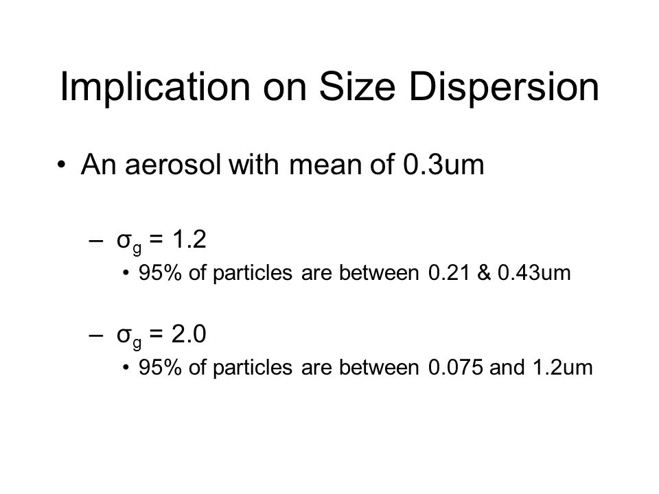 Implication on Size Dispersion An aerosol with mean of 0.3um – σ g = 1.2 95% of particles are between 0.21 & 0.43um – σ g = 2.0 95% of particles are b