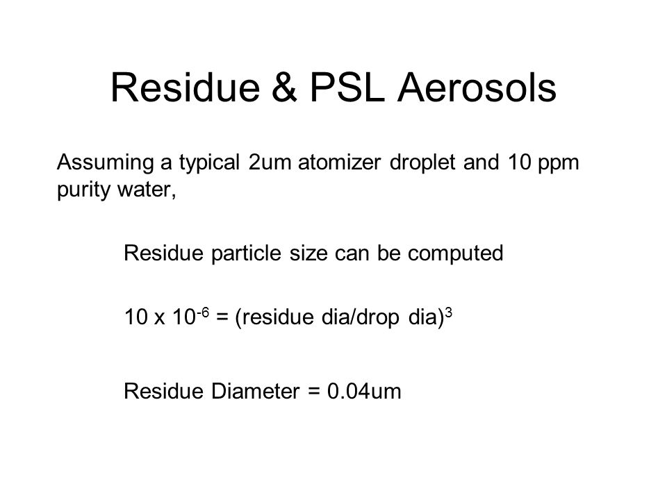 Residue & PSL Aerosols Assuming a typical 2um atomizer droplet and 10 ppm purity water, Residue particle size can be computed 10 x 10 -6 = (residue di