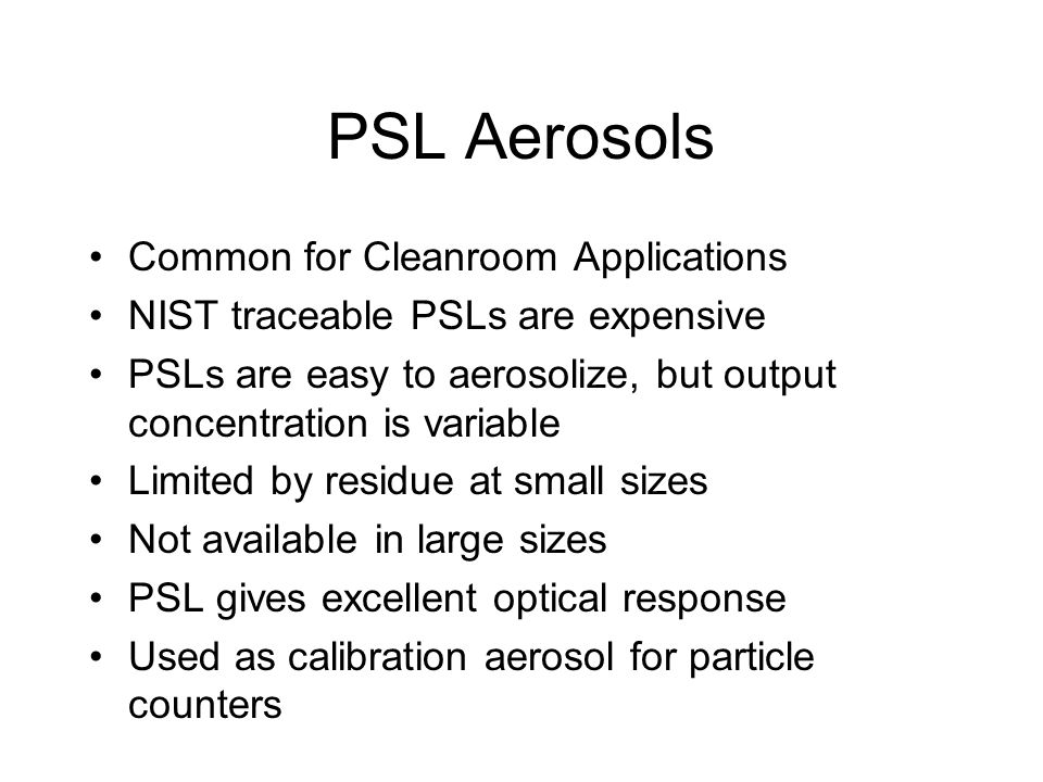 PSL Aerosols Common for Cleanroom Applications NIST traceable PSLs are expensive PSLs are easy to aerosolize, but output concentration is variable Lim