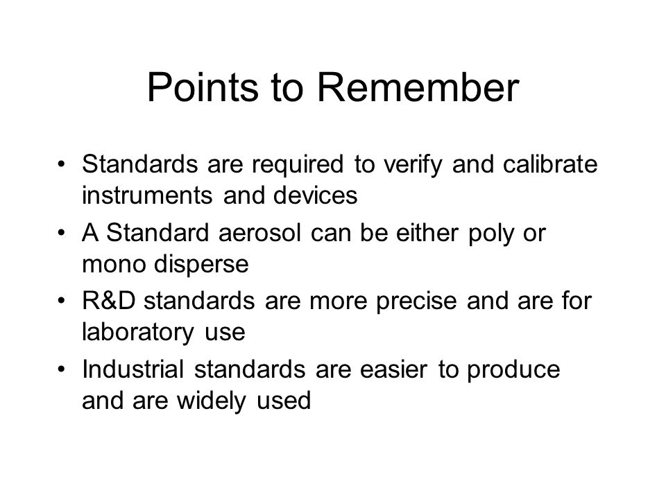Points to Remember Standards are required to verify and calibrate instruments and devices A Standard aerosol can be either poly or mono disperse R&D s