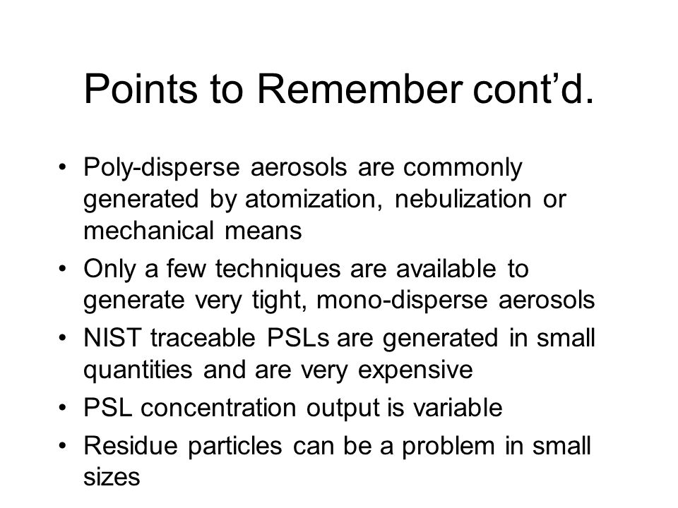 Points to Remember cont'd. Poly-disperse aerosols are commonly generated by atomization, nebulization or mechanical means Only a few techniques are av