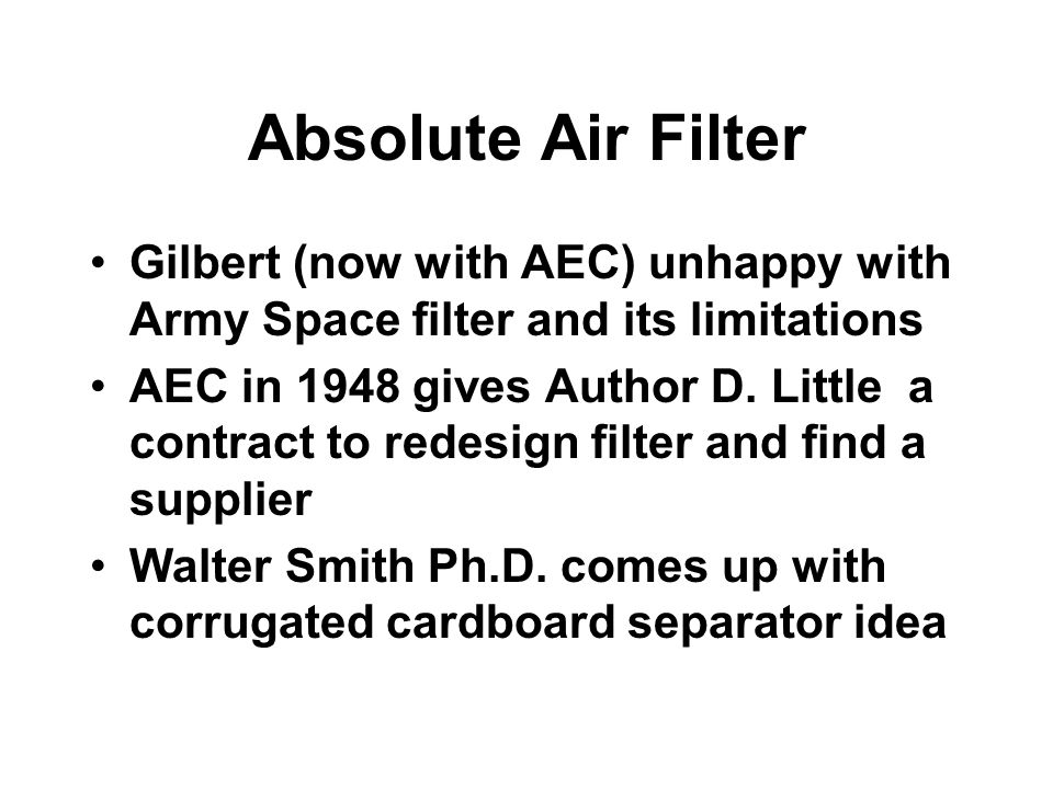 Absolute Air Filter Gilbert (now with AEC) unhappy with Army Space filter and its limitations AEC in 1948 gives Author D. Little a contract to redesig