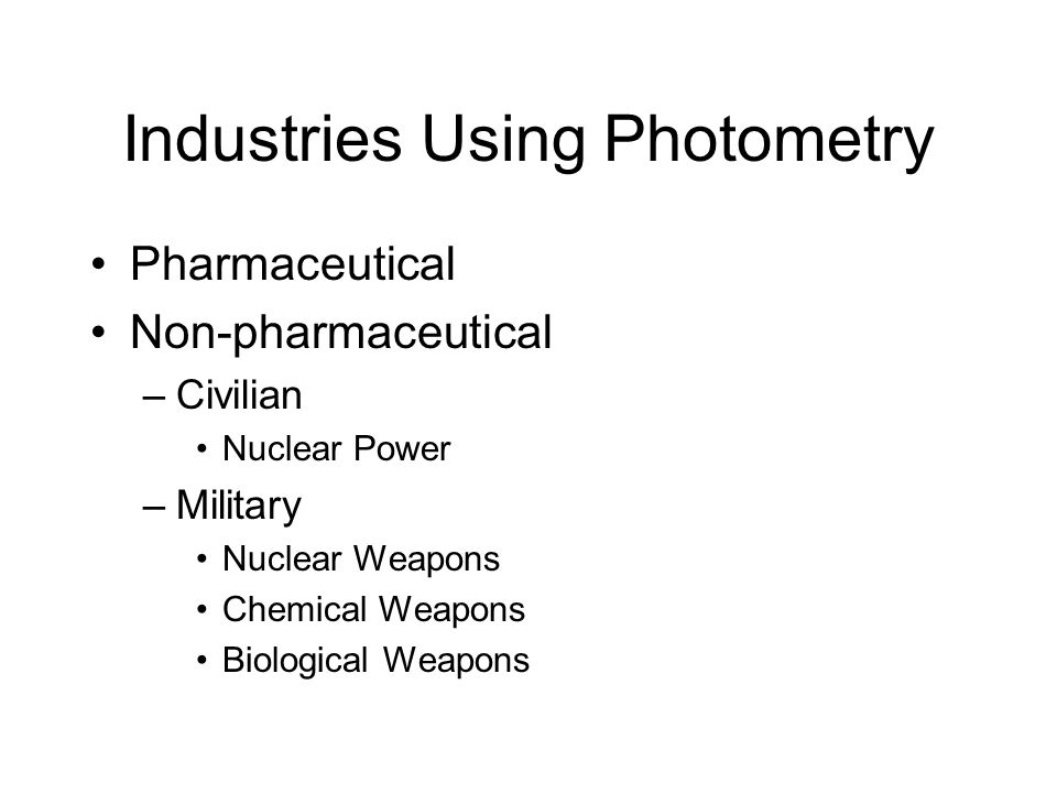 Industries Using Photometry Pharmaceutical Non-pharmaceutical –Civilian Nuclear Power –Military Nuclear Weapons Chemical Weapons Biological Weapons