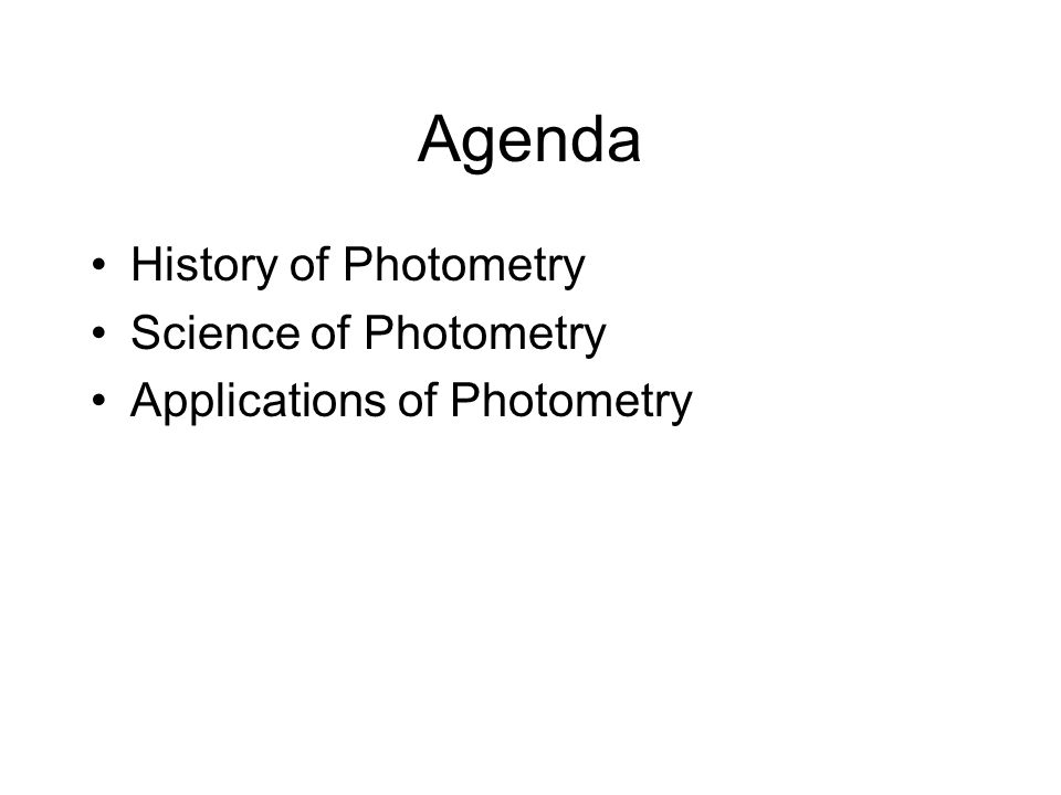Agenda History of Photometry Science of Photometry Applications of Photometry