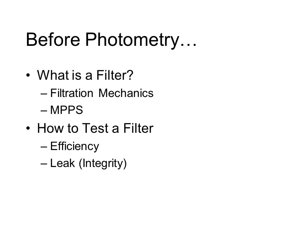 Before Photometry… What is a Filter? –Filtration Mechanics –MPPS How to Test a Filter –Efficiency –Leak (Integrity)
