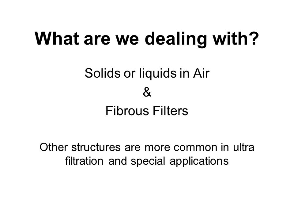 What are we dealing with? Solids or liquids in Air & Fibrous Filters Other structures are more common in ultra filtration and special applications