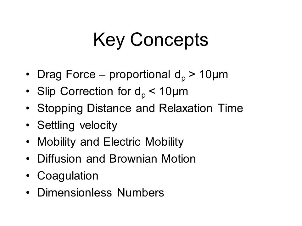 Key Concepts Drag Force – proportional d p > 10µm Slip Correction for d p < 10µm Stopping Distance and Relaxation Time Settling velocity Mobility and