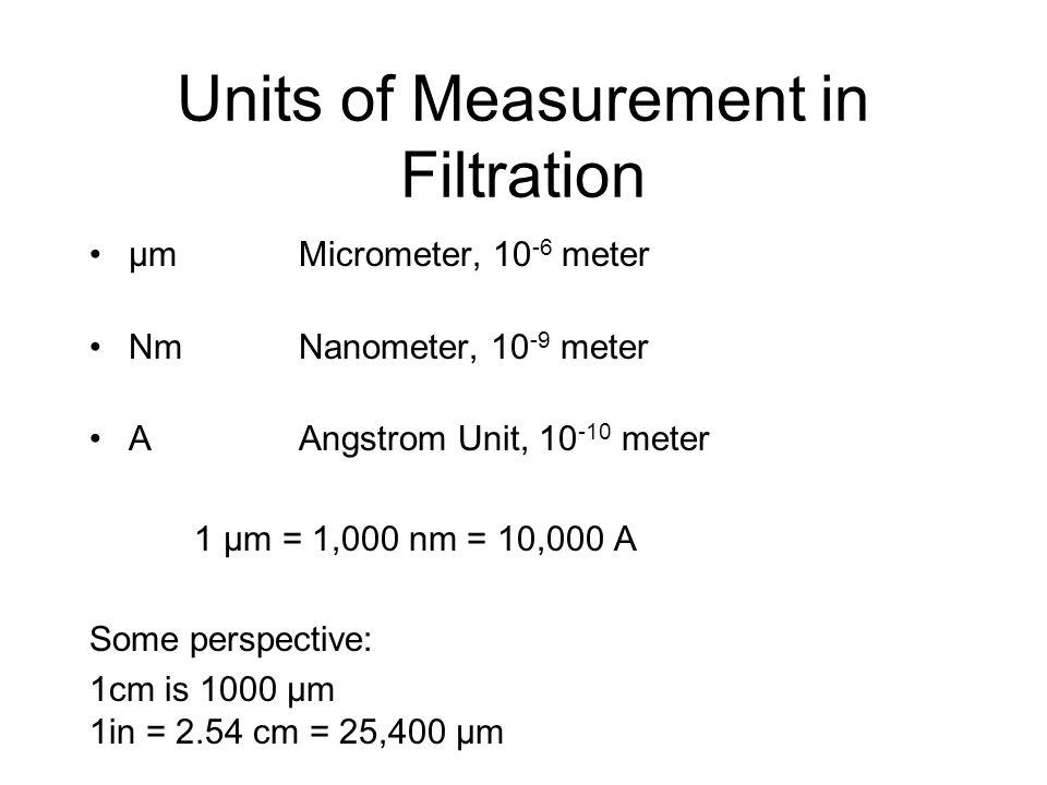Units of Measurement in Filtration µmMicrometer, 10 -6 meter NmNanometer, 10 -9 meter AAngstrom Unit, 10 -10 meter 1 µm = 1,000 nm = 10,000 A Some per