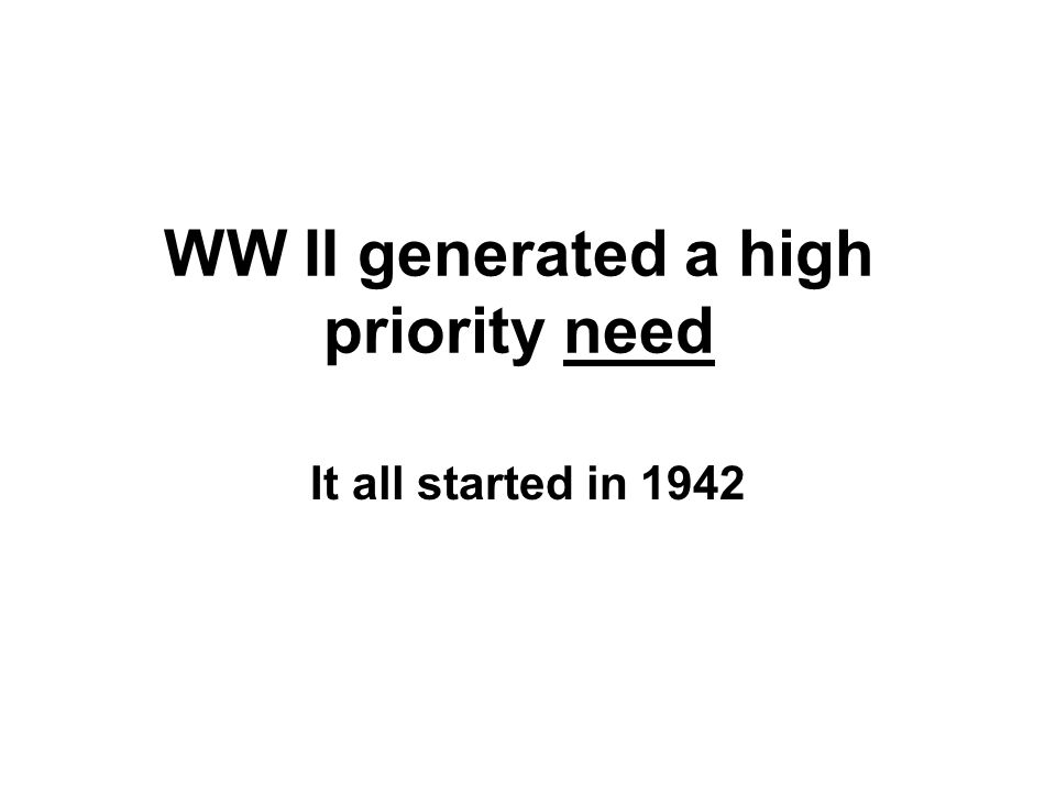 WW II generated a high priority need It all started in 1942