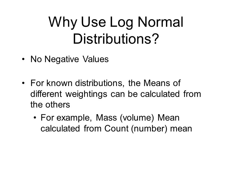 Why Use Log Normal Distributions? No Negative Values For known distributions, the Means of different weightings can be calculated from the others For