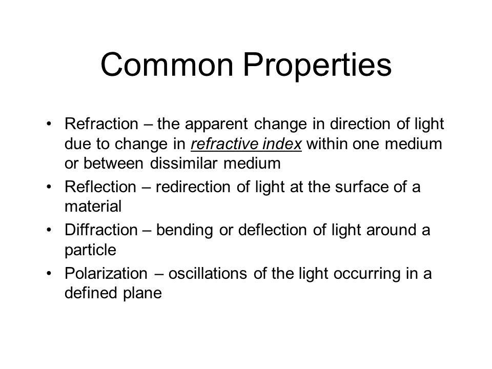 Common Properties Refraction – the apparent change in direction of light due to change in refractive index within one medium or between dissimilar med