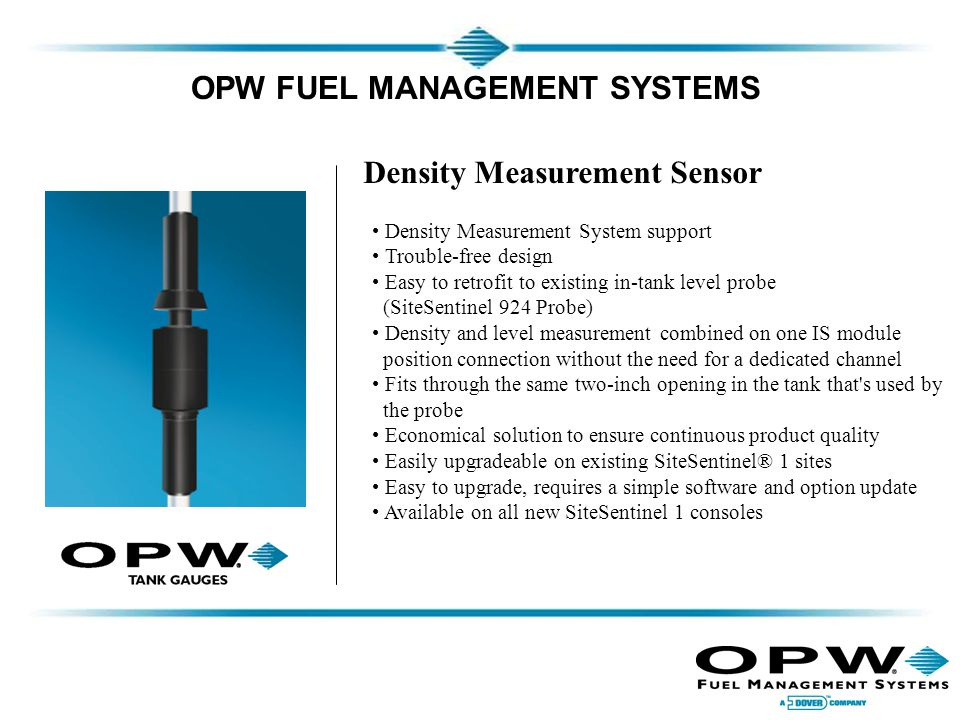 OPW FUEL MANAGEMENT SYSTEMS Density Measurement Sensor Density Measurement System support Trouble-free design Easy to retrofit to existing in-tank level probe (SiteSentinel 924 Probe) Density and level measurement combined on one IS module position connection without the need for a dedicated channel Fits through the same two-inch opening in the tank that s used by the probe Economical solution to ensure continuous product quality Easily upgradeable on existing SiteSentinel® 1 sites Easy to upgrade, requires a simple software and option update Available on all new SiteSentinel 1 consoles