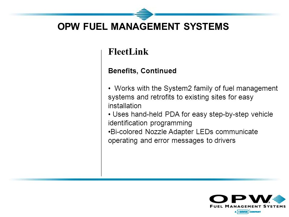 OPW FUEL MANAGEMENT SYSTEMS FleetLink Benefits, Continued Works with the System2 family of fuel management systems and retrofits to existing sites for easy installation Uses hand-held PDA for easy step-by-step vehicle identification programming Bi-colored Nozzle Adapter LEDs communicate operating and error messages to drivers