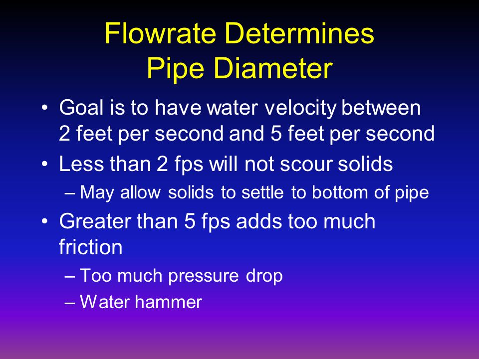 Flowrate Determines Pipe Diameter Goal is to have water velocity between 2 feet per second and 5 feet per second Less than 2 fps will not scour solids –May allow solids to settle to bottom of pipe Greater than 5 fps adds too much friction –Too much pressure drop –Water hammer