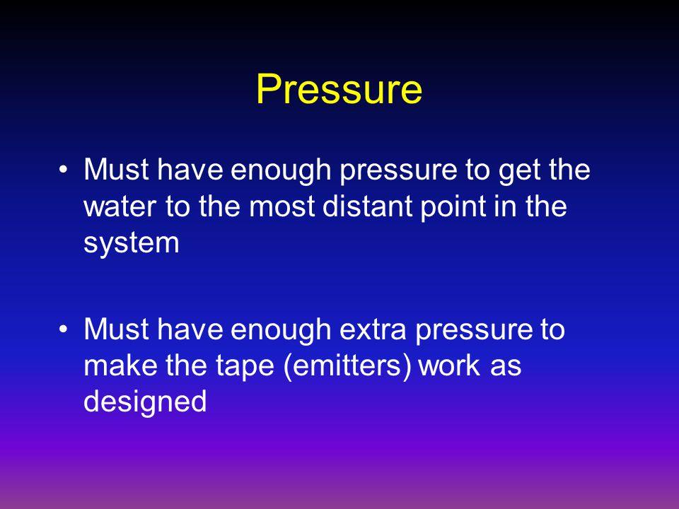 Pressure Must have enough pressure to get the water to the most distant point in the system Must have enough extra pressure to make the tape (emitters) work as designed