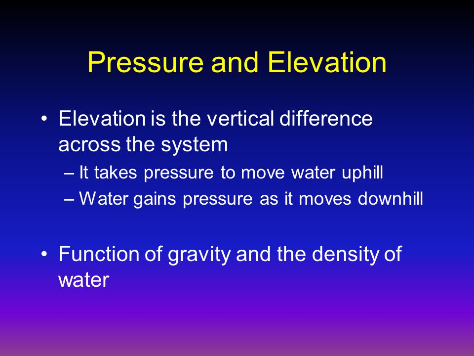 Pressure and Elevation Elevation is the vertical difference across the system –It takes pressure to move water uphill –Water gains pressure as it moves downhill Function of gravity and the density of water