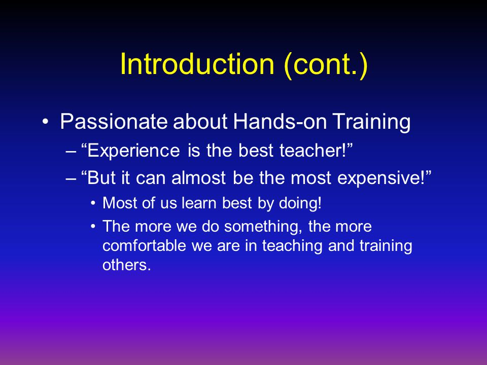 Introduction (cont.) Passionate about Hands-on Training – Experience is the best teacher! – But it can almost be the most expensive! Most of us learn best by doing.