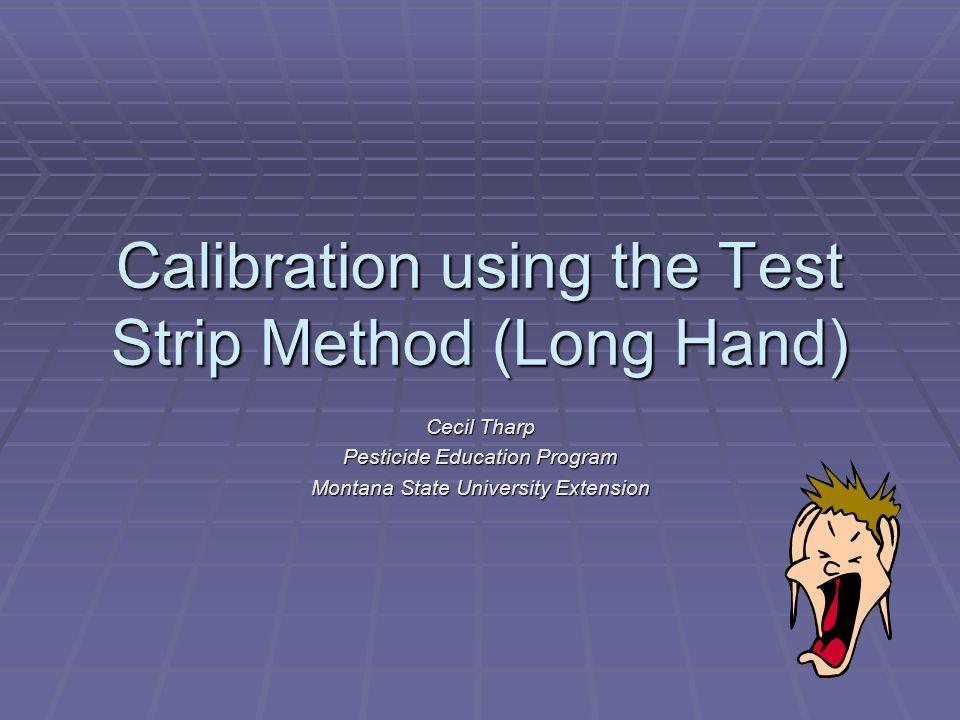 Calibration using the Test Strip Method (Long Hand) Cecil Tharp Pesticide Education Program Montana State University Extension