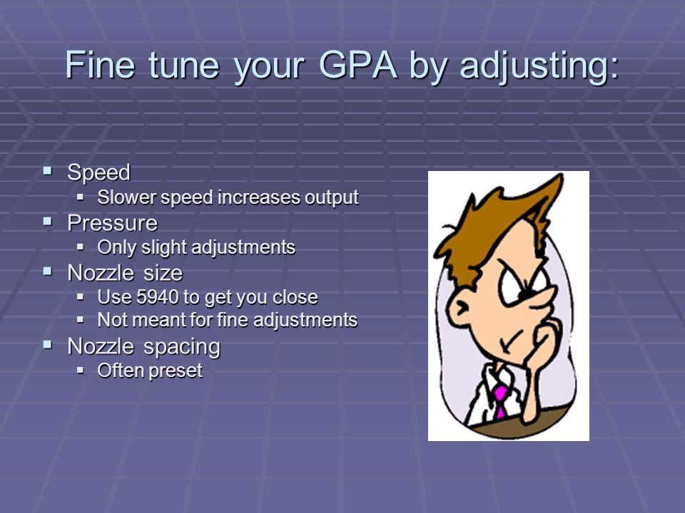 Fine tune your GPA by adjusting:  Speed  Slower speed increases output  Pressure  Only slight adjustments  Nozzle size  Use 5940 to get you close  Not meant for fine adjustments  Nozzle spacing  Often preset