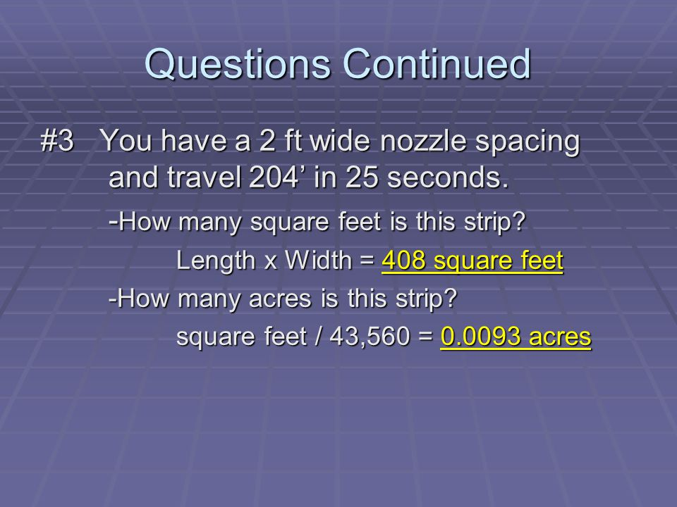 Questions Continued #3 You have a 2 ft wide nozzle spacing and travel 204' in 25 seconds.