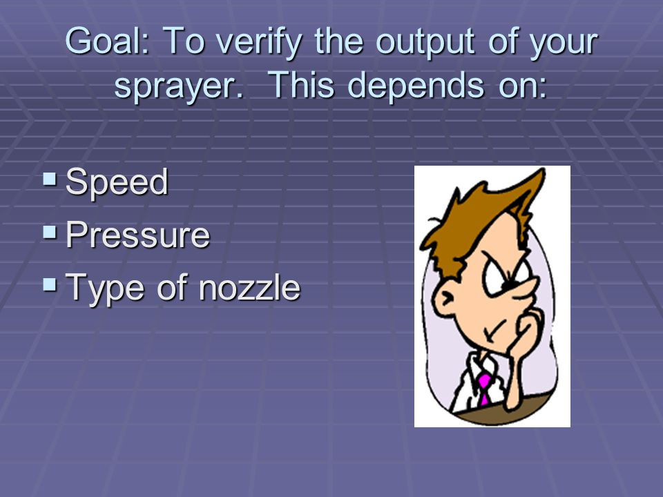 Goal: To verify the output of your sprayer. This depends on:  Speed  Pressure  Type of nozzle