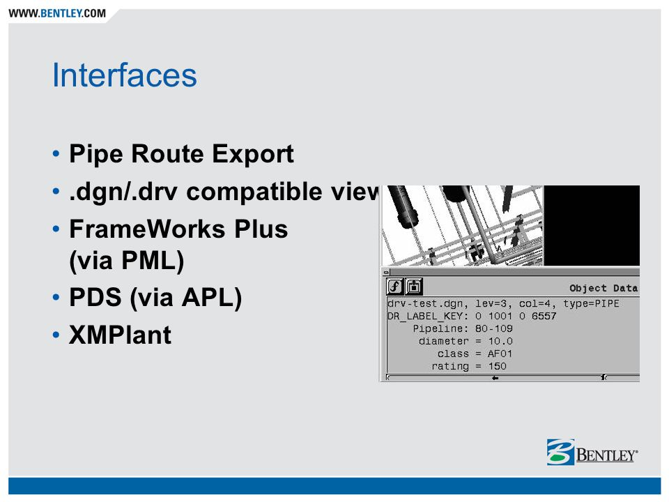 Interfaces Pipe Route Export.dgn/.drv compatible viewers FrameWorks Plus (via PML) PDS (via APL) XMPlant