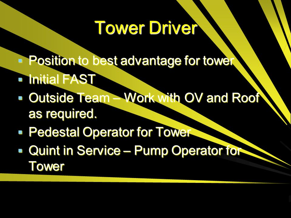 Tower Driver  Position to best advantage for tower  Initial FAST  Outside Team – Work with OV and Roof as required.  Pedestal Operator for Tower 