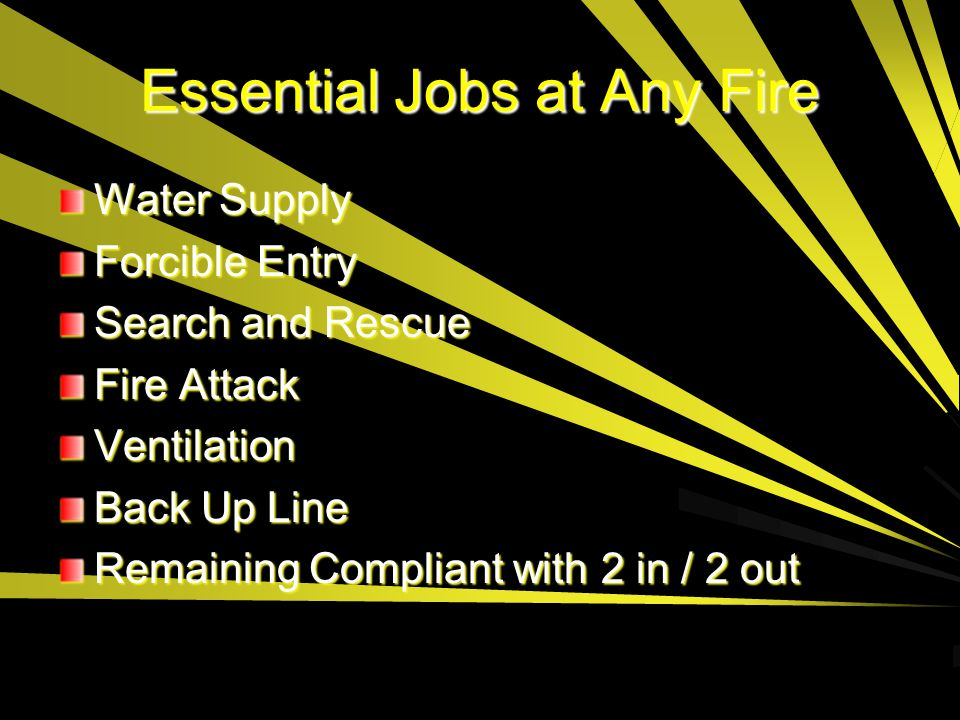 Essential Jobs at Any Fire Water Supply Forcible Entry Search and Rescue Fire Attack Ventilation Back Up Line Remaining Compliant with 2 in / 2 out