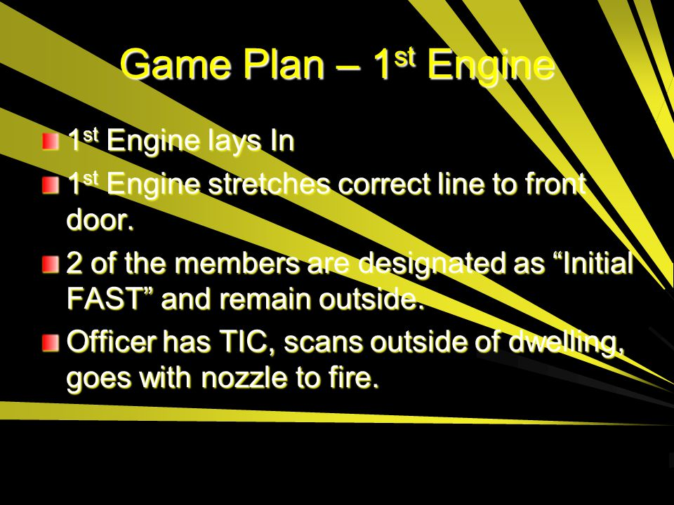 """Game Plan – 1 st Engine 1 st Engine lays In 1 st Engine stretches correct line to front door. 2 of the members are designated as """"Initial FAST"""" and re"""