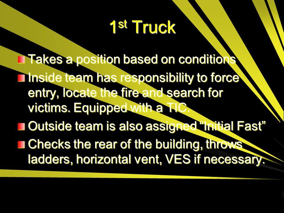 1 st Truck Takes a position based on conditions Inside team has responsibility to force entry, locate the fire and search for victims. Equipped with a