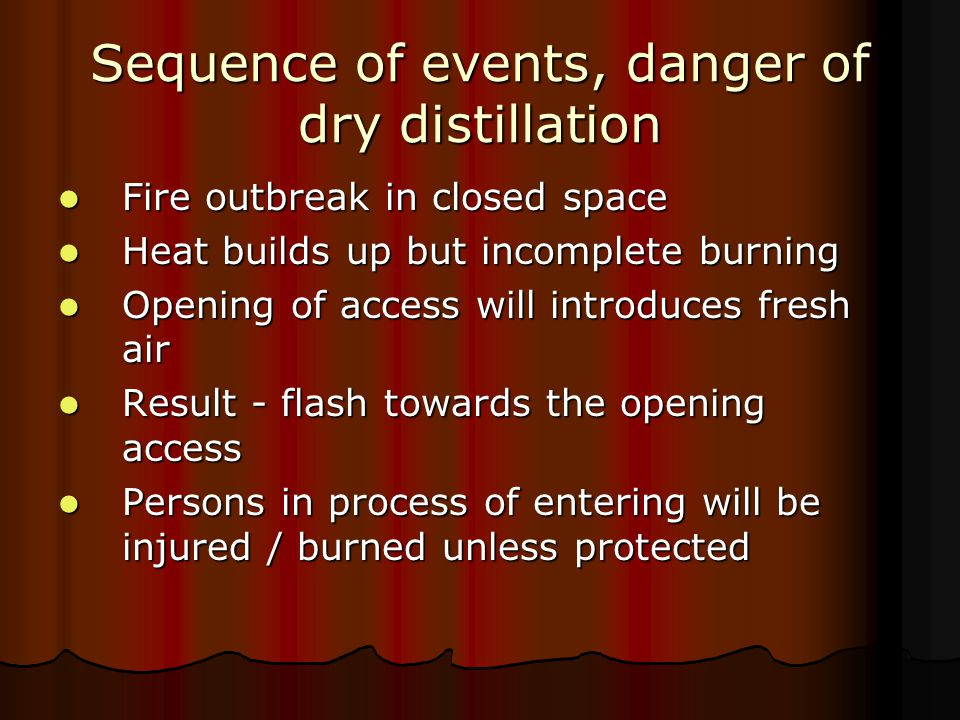 Dangers of dry distillation may mitigated by Cooling the compartment externally by water hosing Cooling the compartment externally by water hosing Entering access in crouched position behind water screen (spray nozzle) Entering access in crouched position behind water screen (spray nozzle) Directing water towards ceiling of fire space Directing water towards ceiling of fire space