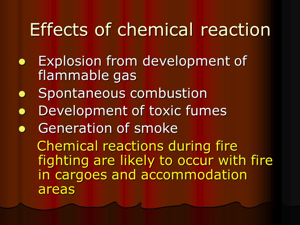 Examples chemical reactions causing / exacerbating fires Production of acetylene - calcium carbide contact with water Production of acetylene - calcium carbide contact with water Steam decomposition when applied to coal fires Steam decomposition when applied to coal fires Production of hydrogen - Direct Reduced Iron (DRI) contact with water Production of hydrogen - Direct Reduced Iron (DRI) contact with water Cargo oxidizing (fertilizers) – sustain fire even blanketed in extinguishing gas Cargo oxidizing (fertilizers) – sustain fire even blanketed in extinguishing gas Cargoes spontaneously igniting in air - phosphorous when its packaging gets damaged Cargoes spontaneously igniting in air - phosphorous when its packaging gets damaged Self heating cargoes - grain when wet Self heating cargoes - grain when wet Production of methane in coal cargoes to dangerous levels when ventilation restricted Production of methane in coal cargoes to dangerous levels when ventilation restricted