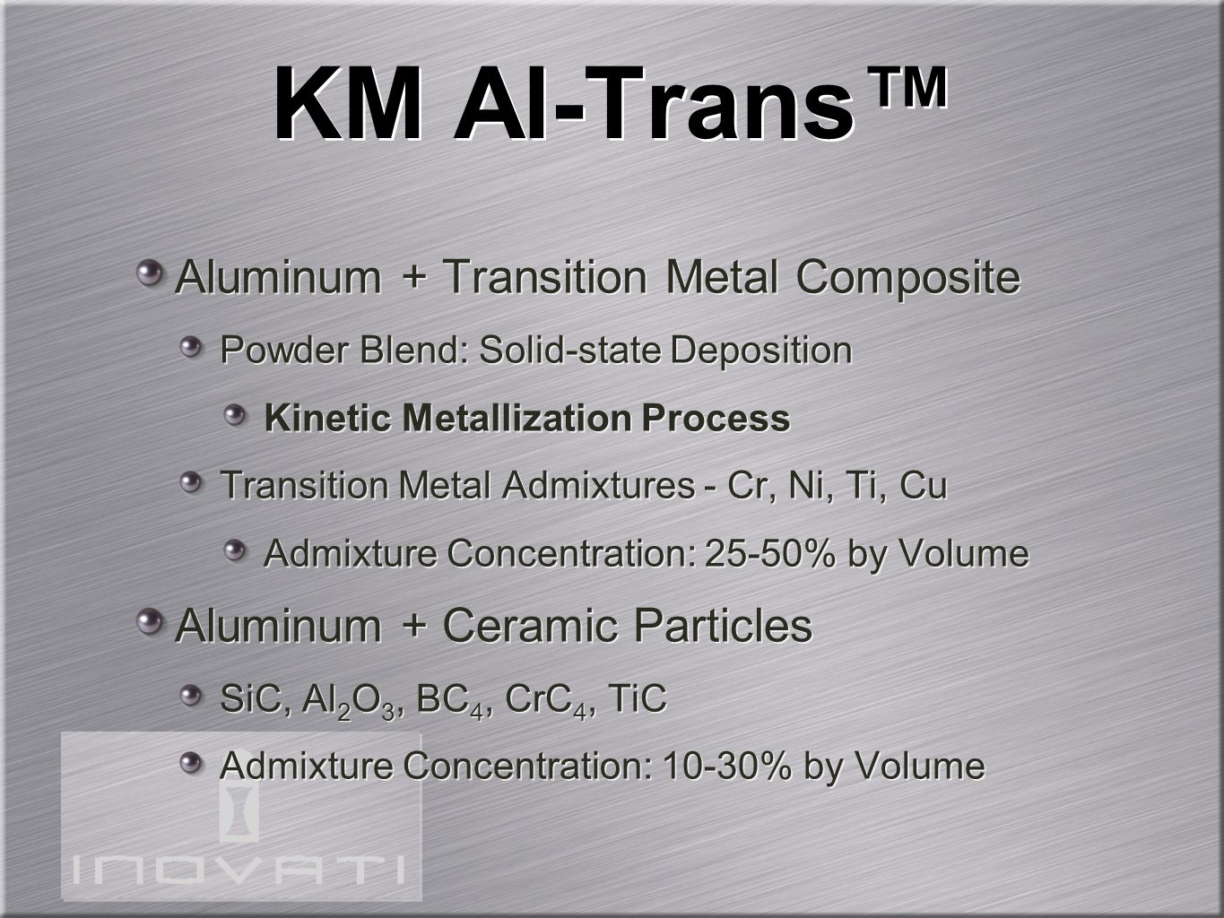 KM Al-Trans™ Aluminum + Transition Metal Composite Powder Blend: Solid-state Deposition Kinetic Metallization Process Transition Metal Admixtures - Cr, Ni, Ti, Cu Admixture Concentration: 25-50% by Volume Aluminum + Ceramic Particles SiC, Al 2 O 3, BC 4, CrC 4, TiC Admixture Concentration: 10-30% by Volume Aluminum + Transition Metal Composite Powder Blend: Solid-state Deposition Kinetic Metallization Process Transition Metal Admixtures - Cr, Ni, Ti, Cu Admixture Concentration: 25-50% by Volume Aluminum + Ceramic Particles SiC, Al 2 O 3, BC 4, CrC 4, TiC Admixture Concentration: 10-30% by Volume