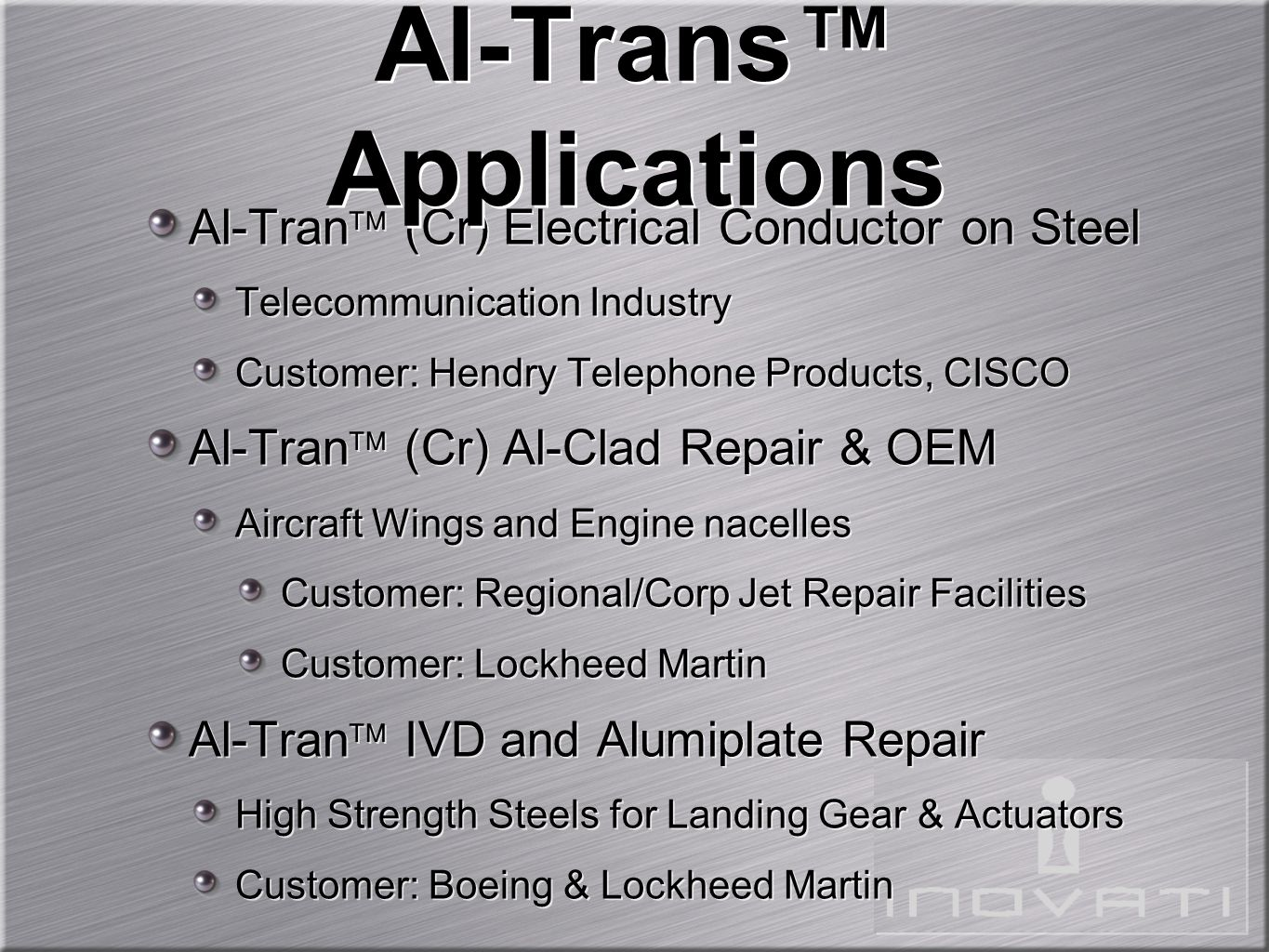 Al-Tran  (Cr) Electrical Conductor on Steel Telecommunication Industry Customer: Hendry Telephone Products, CISCO Al-Tran  (Cr) Al-Clad Repair & OEM Aircraft Wings and Engine nacelles Customer: Regional/Corp Jet Repair Facilities Customer: Lockheed Martin Al-Tran  IVD and Alumiplate Repair High Strength Steels for Landing Gear & Actuators Customer: Boeing & Lockheed Martin Al-Tran  (Cr) Electrical Conductor on Steel Telecommunication Industry Customer: Hendry Telephone Products, CISCO Al-Tran  (Cr) Al-Clad Repair & OEM Aircraft Wings and Engine nacelles Customer: Regional/Corp Jet Repair Facilities Customer: Lockheed Martin Al-Tran  IVD and Alumiplate Repair High Strength Steels for Landing Gear & Actuators Customer: Boeing & Lockheed Martin Al-Trans™ Applications