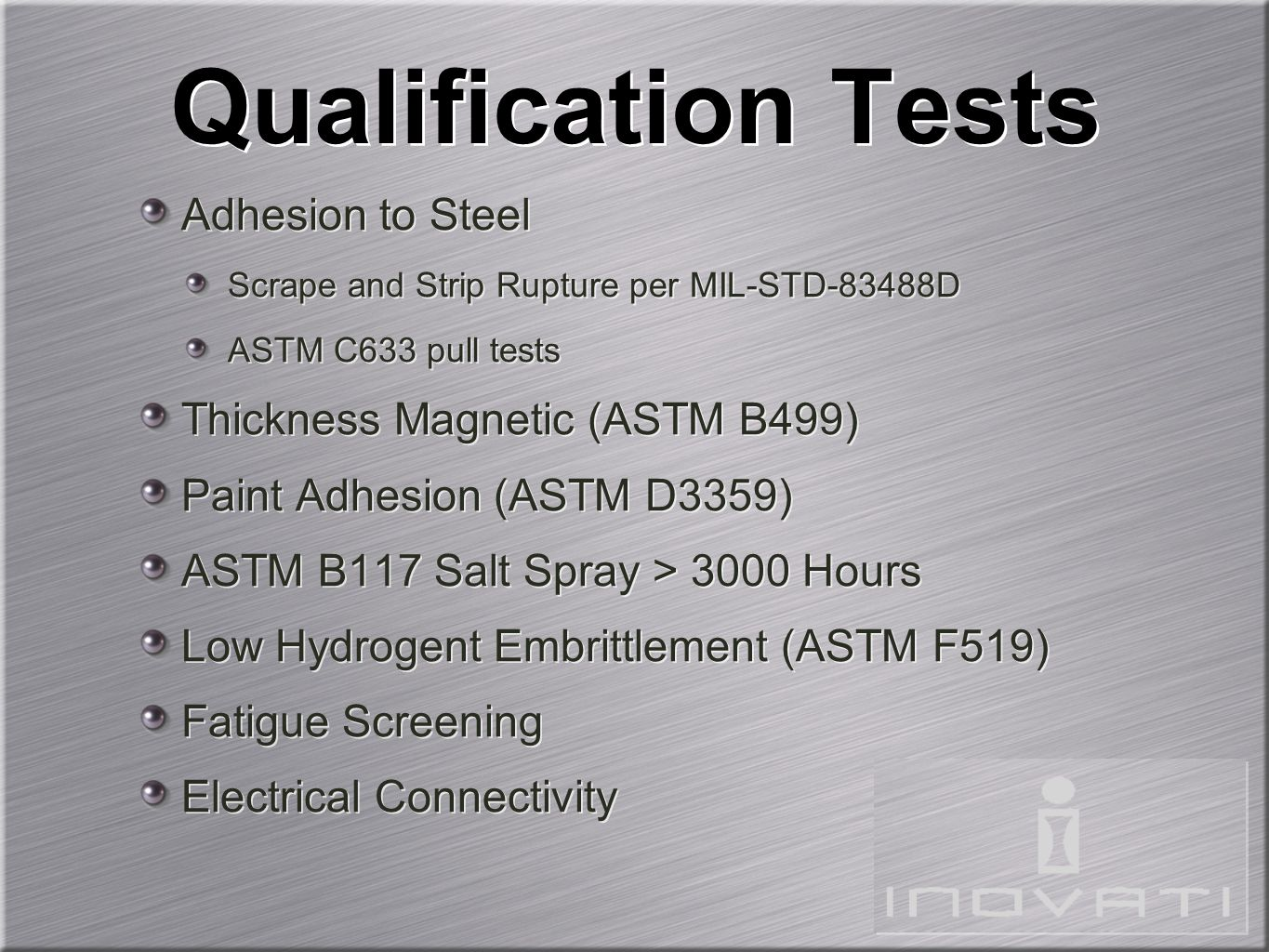 Qualification Tests Adhesion to Steel Scrape and Strip Rupture per MIL-STD-83488D ASTM C633 pull tests Thickness Magnetic (ASTM B499) Paint Adhesion (ASTM D3359) ASTM B117 Salt Spray > 3000 Hours Low Hydrogent Embrittlement (ASTM F519) Fatigue Screening Electrical Connectivity Adhesion to Steel Scrape and Strip Rupture per MIL-STD-83488D ASTM C633 pull tests Thickness Magnetic (ASTM B499) Paint Adhesion (ASTM D3359) ASTM B117 Salt Spray > 3000 Hours Low Hydrogent Embrittlement (ASTM F519) Fatigue Screening Electrical Connectivity